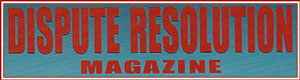 Dispute Resolution Magazine